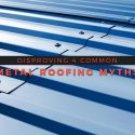 Disproving 4 Common Metal Roofing Myths